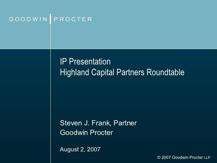 IP Presentation Highland Capital Partners Roundtable Steven J. Frank, Partner Goodwin Procter August 2, 2007   © 2007 Good...