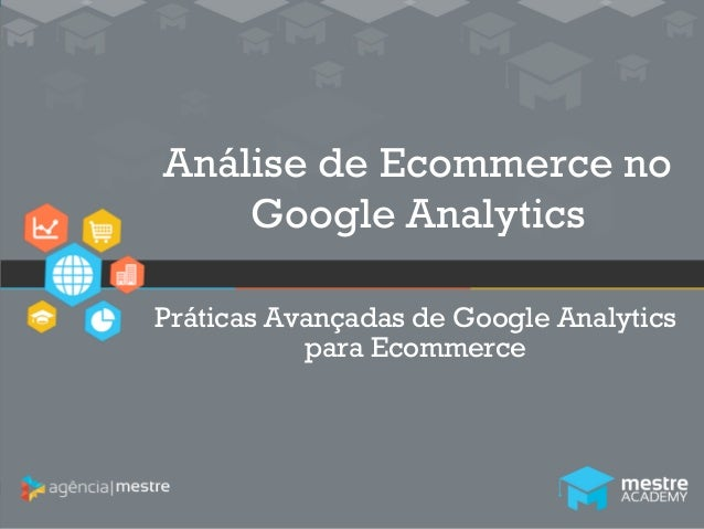1  Análise de Ecommerce no  Google Analytics  Práticas Avançadas de Google Analytics  para Ecommerce