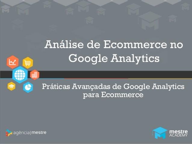 1  Análise de Ecommerce no  Google Analytics  Práticas Avançadas de Google Analytics  para Ecommerce