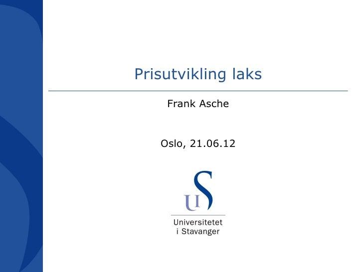 Prisutvikling laks    Frank Asche   Oslo, 21.06.12