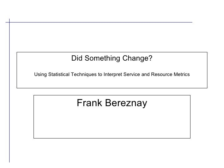 Did Something Change? Using Statistical Techniques to Interpret Service and Resource Metrics Frank Bereznay