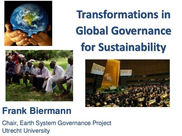 Transformations in Global Governance for Sustainability Frank Biermann Chair, Earth System Governance Project Utrecht Univ...