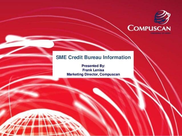SME Credit Bureau Information            Presented By:             Frank Lenisa    Marketing Director, Compuscan