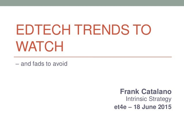 Frank Catalano Intrinsic Strategy et4e – 18 June 2015 EDTECH TRENDS TO WATCH – and fads to avoid