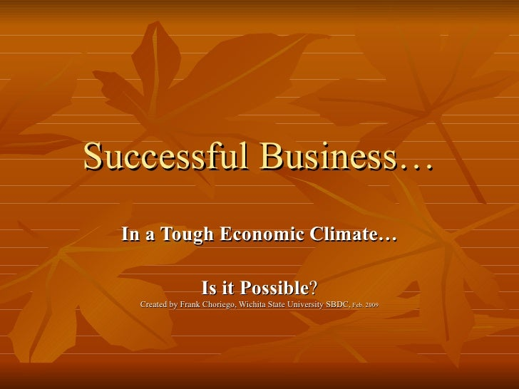 Successful Business… In a Tough Economic Climate… Is it Possible ? Created by Frank Choriego, Wichita State University SBD...