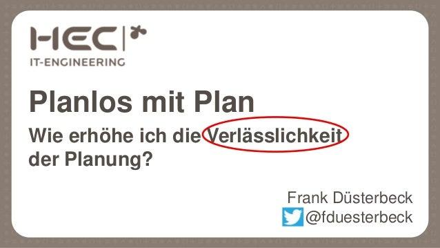 Planlos mit Plan Wie erhöhe ich die Verlässlichkeit der Planung? Frank Düsterbeck @fduesterbeck