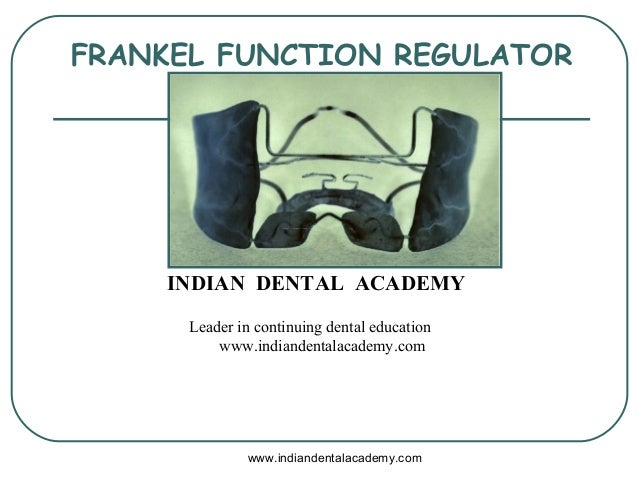 FRANKEL FUNCTION REGULATOR www.indiandentalacademy.com INDIAN DENTAL ACADEMY Leader in continuing dental education www.ind...