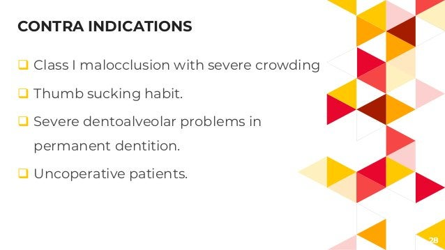 28 CONTRA INDICATIONS  Class I malocclusion with severe crowding  Thumb sucking habit.  Severe dentoalveolar problems i...