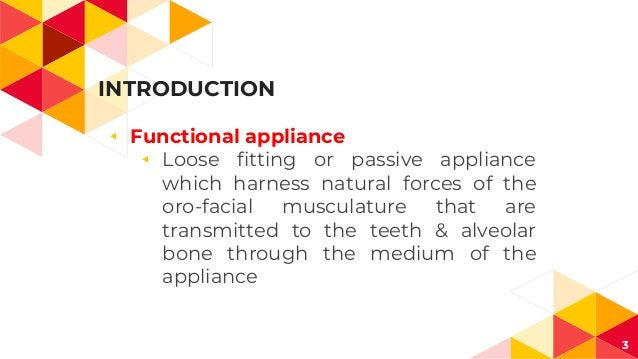 INTRODUCTION 3 ◂ Functional appliance ◂ Loose fitting or passive appliance which harness natural forces of the oro-facial ...