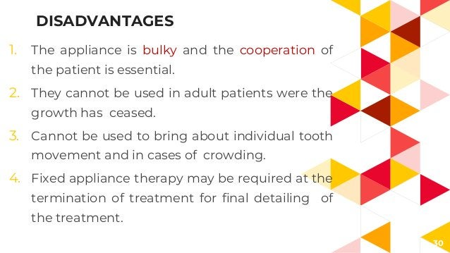 30 1. The appliance is bulky and the cooperation of the patient is essential. 2. They cannot be used in adult patients wer...