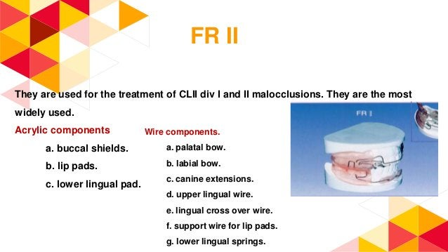 FR II They are used for the treatment of CLII div I and II malocclusions. They are the most widely used. Acrylic component...