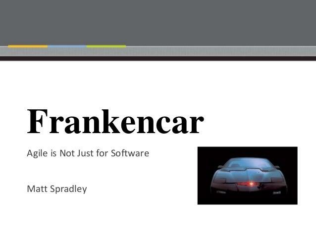 FrankencarAgile is Not Just for SoftwareMatt Spradley