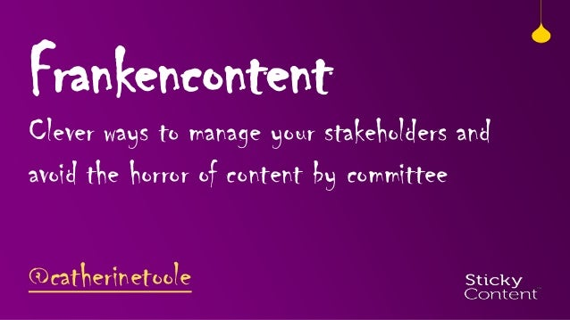 Frankencontent  Clever ways to manage your stakeholders and avoid the horror of content by committee @catherinetoole