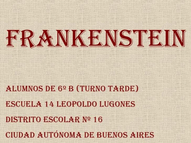 Frankenstein Alumnos de 6º B (Turno Tarde) Escuela 14 Leopoldo Lugones Distrito Escolar Nº 16 Ciudad Autónoma de Buenos Ai...