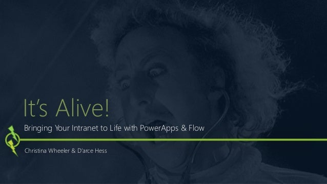 Bringing Your Intranet to Life with PowerApps & Flow Christina Wheeler & D'arce Hess It's Alive!