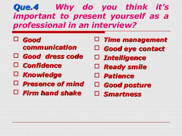 Que.4Que.4 Why do you think it'simportant to present yourself as aprofessional in an interview? GoodGoodcommunicationcomm...