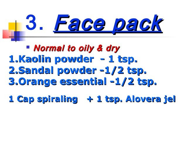 3. Face packFace pack Normal to oily & dryNormal to oily & dry1.1.Kaolin powder - 1 tsp.Kaolin powder - 1 tsp.2.2.Sandal ...