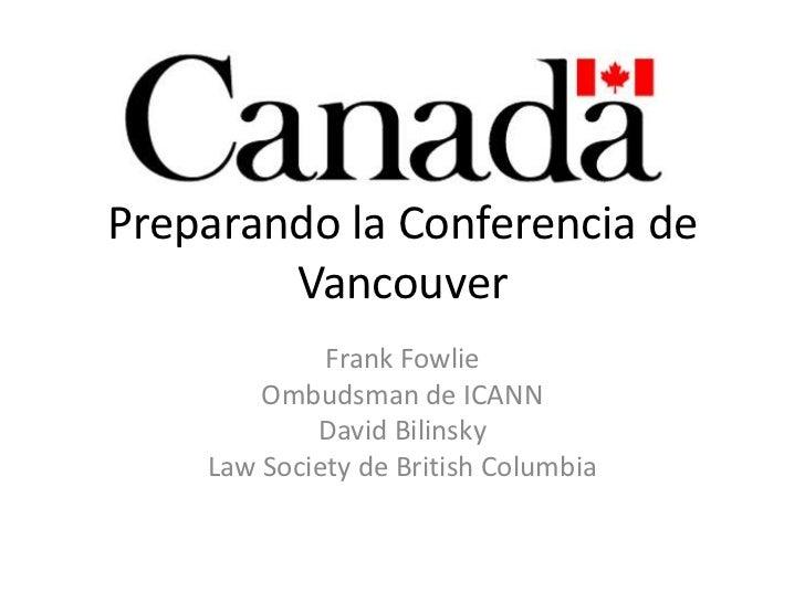 Preparando la Conferencia de Vancouver<br />Frank Fowlie<br />Ombudsman de ICANN <br />David Bilinsky<br />Law Society de ...