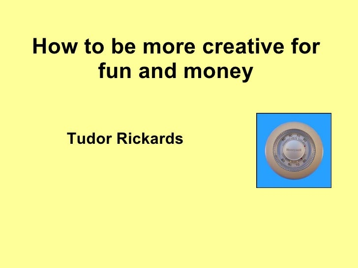 How to be more creative for fun and money Tudor Rickards