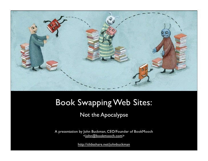 Book Swapping Web Sites:               Not the Apocalypse  A presentation by John Buckman, CEO/Founder of BookMooch       ...