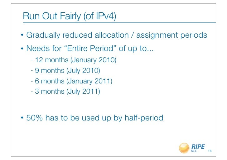 "Run Out Fairly (of IPv4)•   Gradually reduced allocation / assignment periods•   Needs for ""Entire Period"" of up to...    ..."
