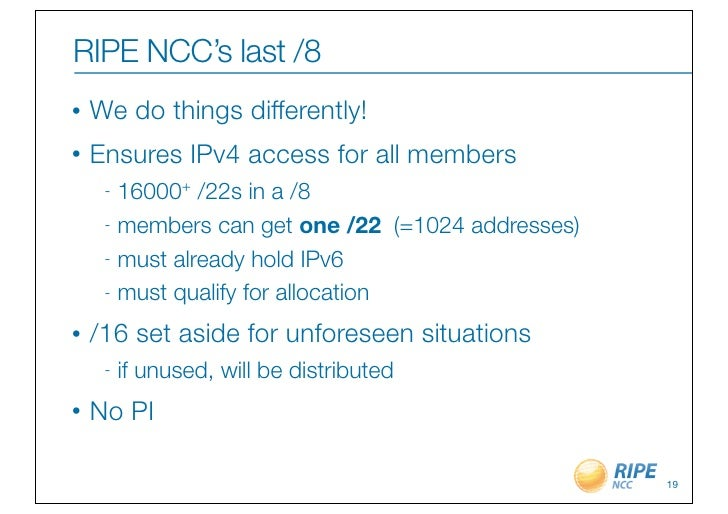 RIPE NCC's last /8•   We do things differently!•   Ensures IPv4 access for all members     - 16000+ /22s in a /8     - mem...