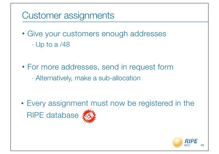 Customer assignments•   Give your customers enough addresses     -   Up to a /48•   For more addresses, send in request fo...