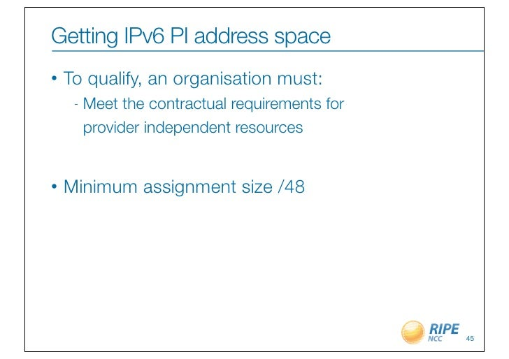 Getting IPv6 PI address space•   To qualify, an organisation must:     -   Meet the contractual requirements for         p...