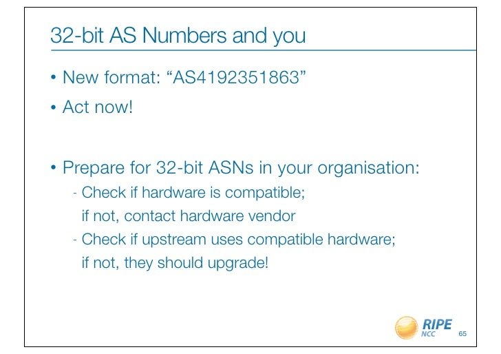 "32-bit AS Numbers and you•   New format: ""AS4192351863""•   Act now!•   Prepare for 32-bit ASNs in your organisation:     -..."