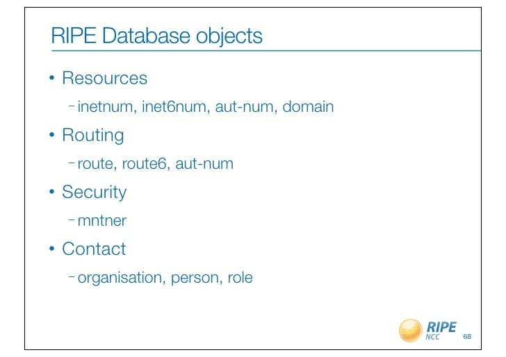 RIPE Database objects•   Resources    – inetnum,   inet6num, aut-num, domain•   Routing    – route,   route6, aut-num•   S...