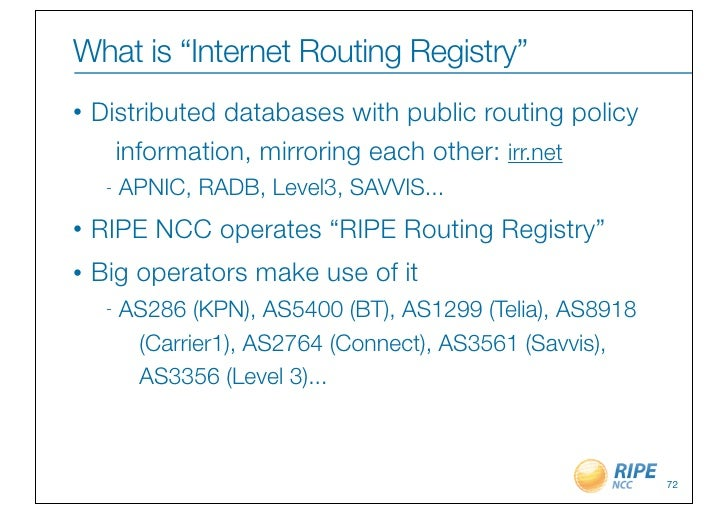 "What is ""Internet Routing Registry""•   Distributed databases with public routing policy      information, mirroring each o..."