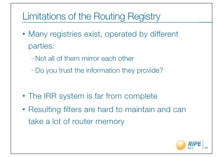 Limitations of the Routing Registry•   Many registries exist, operated by different    parties:    – Not   all of them mir...
