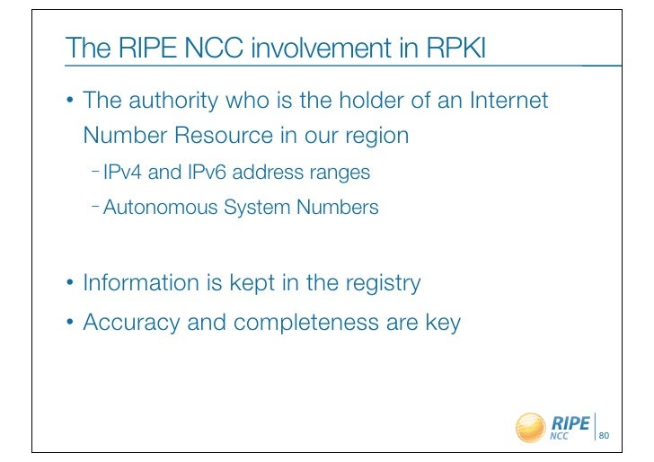The RIPE NCC involvement in RPKI•   The authority who is the holder of an Internet    Number Resource in our region    – I...
