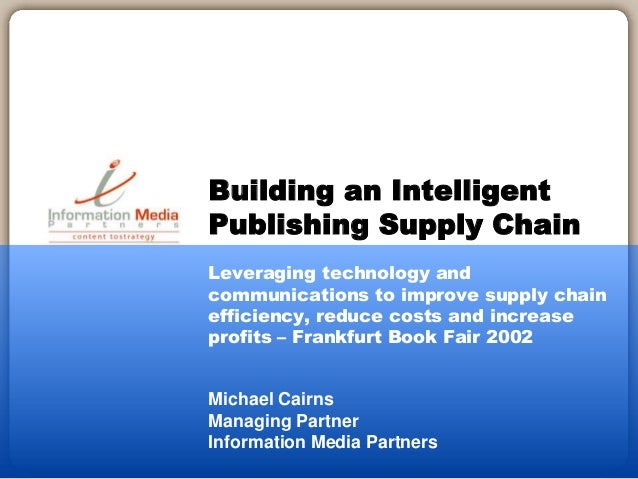 Michael Cairns Managing Partner Information Media Partners Building an Intelligent Publishing Supply Chain Leveraging tech...