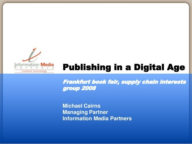 Michael Cairns Managing Partner Information Media Partners Publishing in a Digital Age Frankfurt book fair, supply chain i...