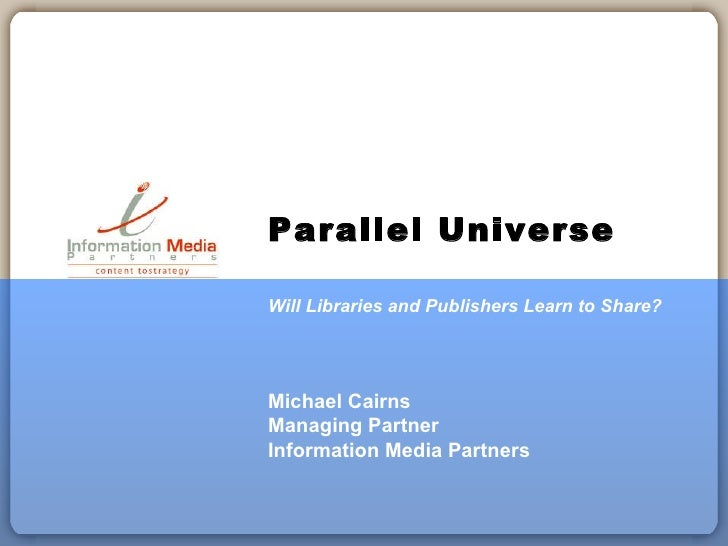 Parallel Universe Will Libraries and Publishers Learn to Share? Michael Cairns Managing Partner Information Media Partners