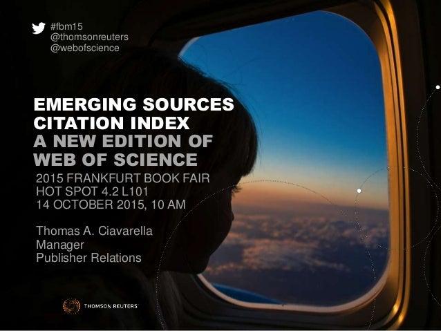EMERGING SOURCES CITATION INDEX A NEW EDITION OF WEB OF SCIENCE 2015 FRANKFURT BOOK FAIR HOT SPOT 4.2 L101 14 OCTOBER 2015...