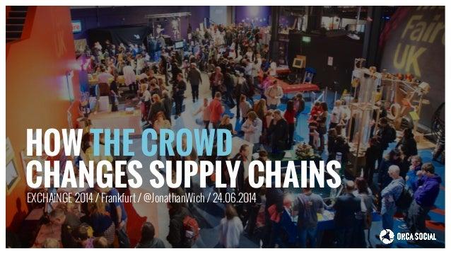 HOW THE CROWD CHANGES SUPPLY CHAINSEXCHAiNGE 2014 / Frankfurt / @JonathanWich / 24.06.2014