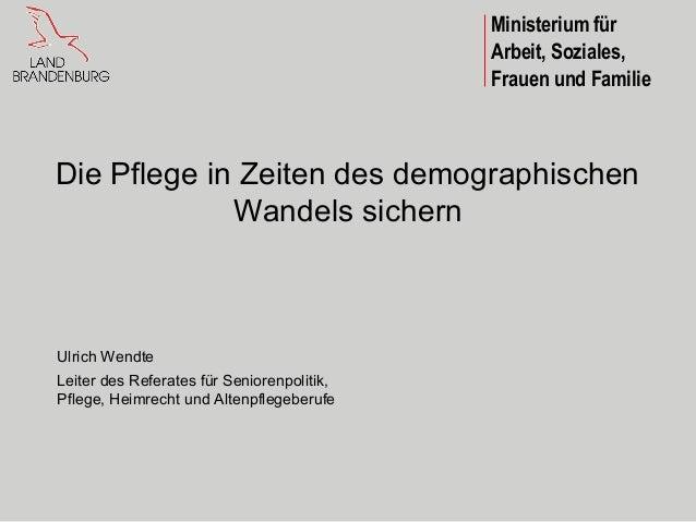 Ministerium fürArbeit, Soziales,Frauen und FamilieDie Pflege in Zeiten des demographischenWandels sichernUlrich WendteLeit...