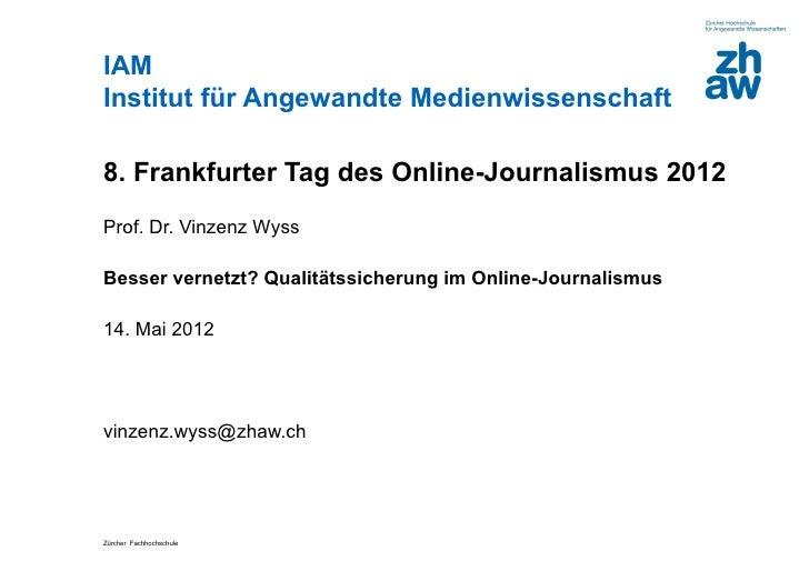 IAMInstitut für Angewandte Medienwissenschaft8. Frankfurter Tag des Online-Journalismus 2012Prof. Dr. Vinzenz WyssBesser v...