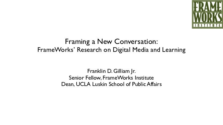 !         Framing a New Conversation:FrameWorks' Research on Digital Media and Learning                  Franklin D. Gilli...