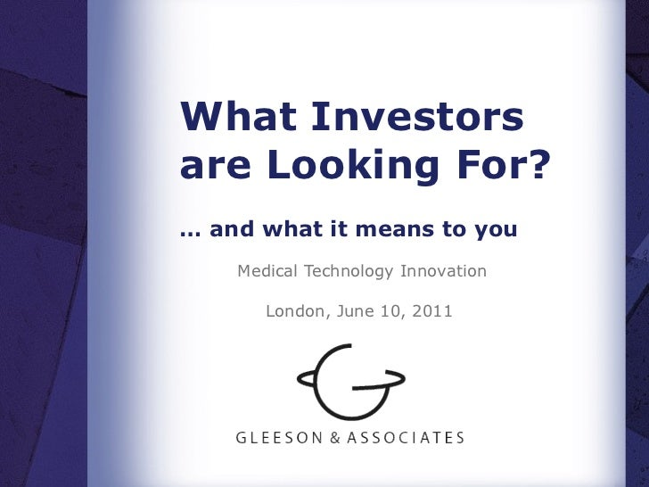 What Investors are Looking For? …  and what it means to you Medical Technology Innovation London, June 10, 2011