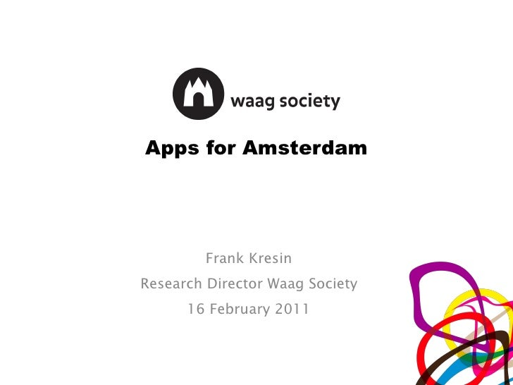 Apps for Amsterdam Frank Kresin Research Director Waag Society 16 February 2011