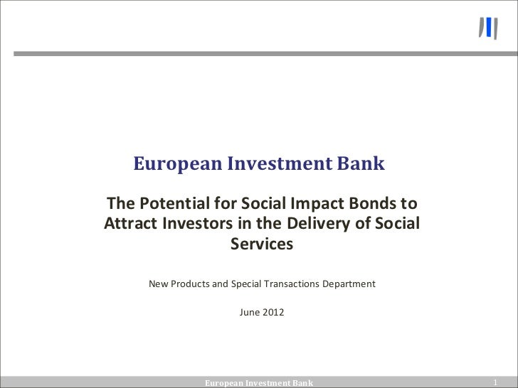 European Investment BankThe Potential for Social Impact Bonds toAttract Investors in the Delivery of Social               ...