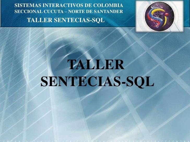 SISTEMAS INTERACTIVOS DE COLOMBIA<br />SECCIONAL CUCUTA – NORTE DE SANTANDER<br />TALLER SENTECIAS-SQL<br />TALLER <br />S...