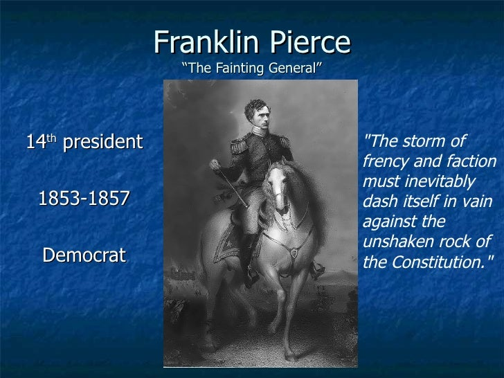 """Franklin Pierce """"The Fainting General"""" 14 th  president 1853-1857 Democrat """"The storm of frency and faction must inev..."""