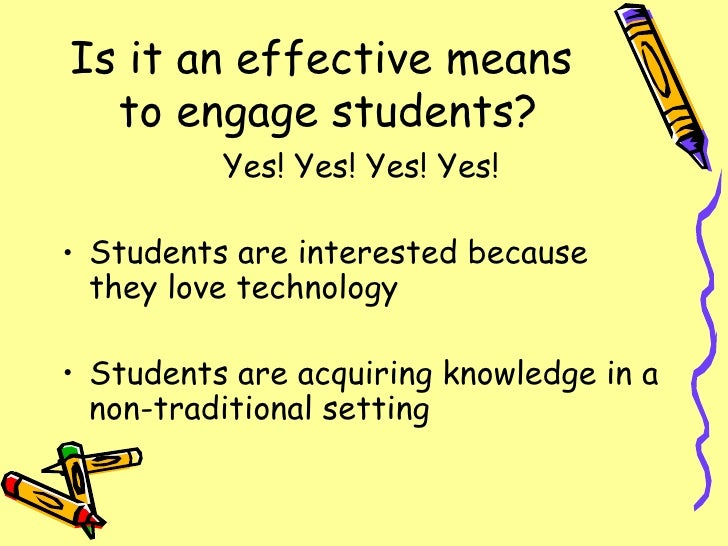 Is it an effective means  to engage students? <ul><li>Yes! Yes! Yes! Yes! </li></ul><ul><li>Students are interested becaus...