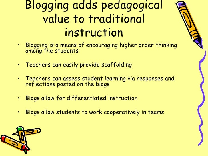 Blogging adds pedagogical value to traditional instruction <ul><li>Blogging is a means of encouraging higher order thinkin...