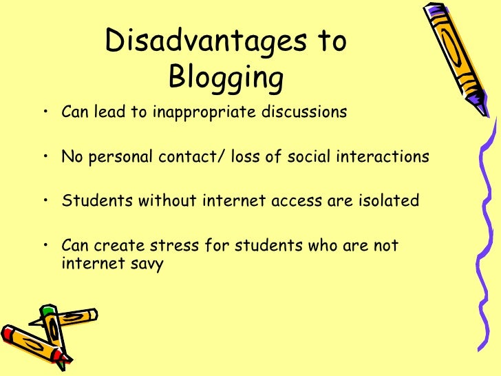 Disadvantages to Blogging <ul><li>Can lead to inappropriate discussions </li></ul><ul><li>No personal contact/ loss of soc...