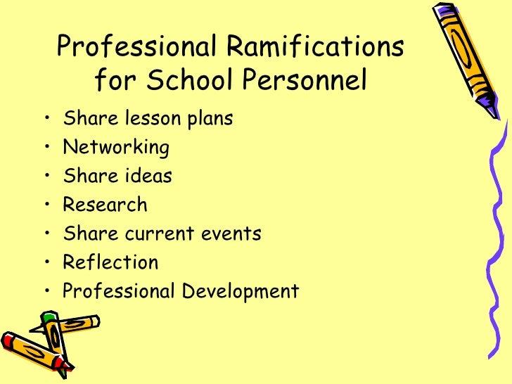 Professional Ramifications for School Personnel <ul><li>Share lesson plans </li></ul><ul><li>Networking </li></ul><ul><li>...